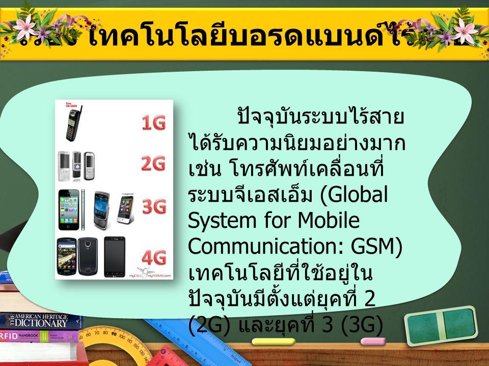 เรื่อง เทคโนโลยีบอรดแบนด์ไร้สาย ปัจจุบันระบบไร้สาย ได้รับความนิยมอย่างมาก เช่น โทรศัพท์เคลื่อนที่ ระบบจีเอสเอ็ม (Global System for Mobile Communicatio