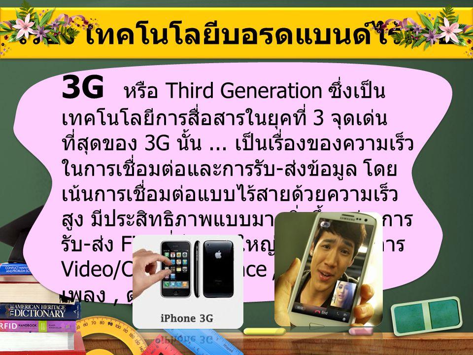 เรื่อง เทคโนโลยีบอรดแบนด์ไร้สาย 3G หรือ Third Generation ซึ่งเป็น เทคโนโลยีการสื่อสารในยุคที่ 3 จุดเด่น ที่สุดของ 3G นั้น... เป็นเรื่องของความเร็ว ในก