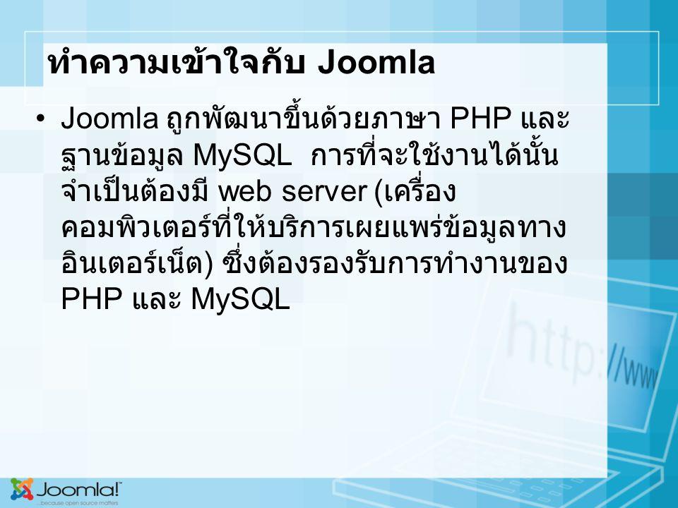 ทำความเข้าใจกับ Joomla Joomla ถูกพัฒนาขึ้นด้วยภาษา PHP และ ฐานข้อมูล MySQL การที่จะใช้งานได้นั้น จำเป็นต้องมี web server ( เครื่อง คอมพิวเตอร์ที่ให้บริการเผยแพร่ข้อมูลทาง อินเตอร์เน็ต ) ซึ่งต้องรองรับการทำงานของ PHP และ MySQL