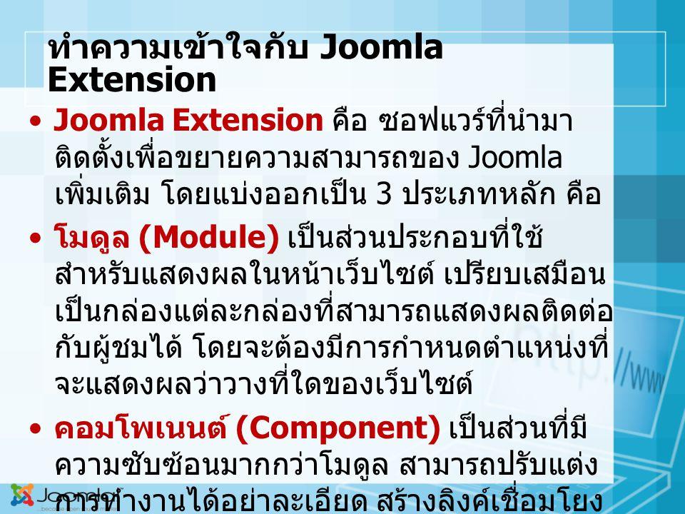 ทำความเข้าใจกับ Joomla Extension Joomla Extension คือ ซอฟแวร์ที่นำมา ติดตั้งเพื่อขยายความสามารถของ Joomla เพิ่มเติม โดยแบ่งออกเป็น 3 ประเภทหลัก คือ โมดูล (Module) เป็นส่วนประกอบที่ใช้ สำหรับแสดงผลในหน้าเว็บไซต์ เปรียบเสมือน เป็นกล่องแต่ละกล่องที่สามารถแสดงผลติดต่อ กับผู้ชมได้ โดยจะต้องมีการกำหนดตำแหน่งที่ จะแสดงผลว่าวางที่ใดของเว็บไซต์ คอมโพเนนต์ (Component) เป็นส่วนที่มี ความซับซ้อนมากกว่าโมดูล สามารถปรับแต่ง การทำงานได้อย่าละเอียด สร้างลิงค์เชื่อมโยง จากเมนูได้โดยตรง ในขณะที่โมดูลไม่สามาร ทำได้ และในหน้าเว็บหน้าหนึ่งสามารถแสดง คอมโพเนนต์ได้เพียงคอมโนเนนต์เดียวต่อหน้า