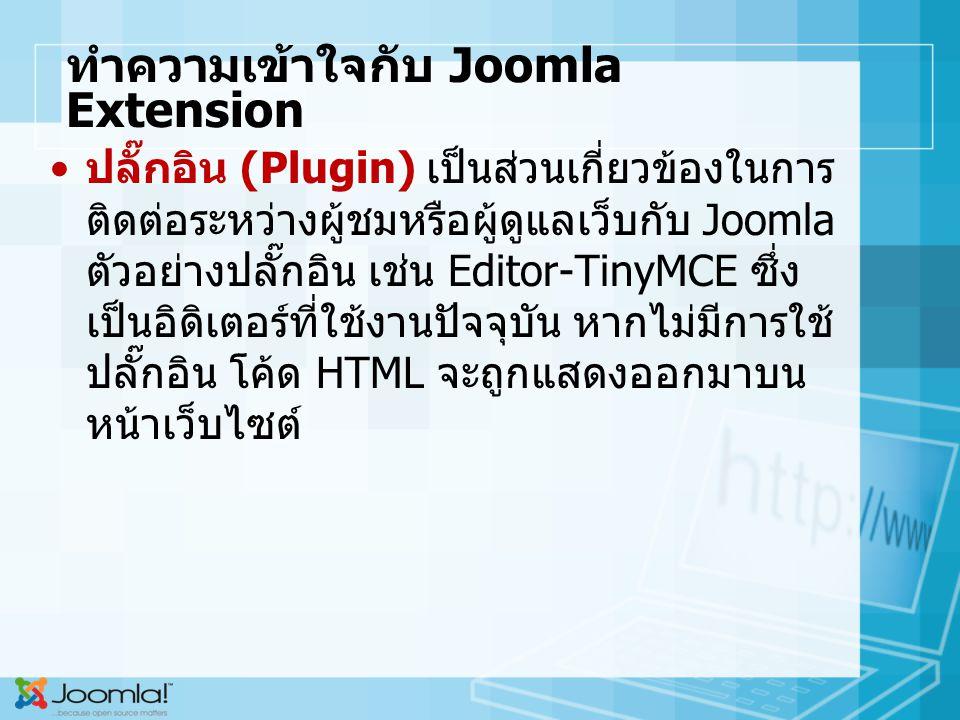 ทำความเข้าใจกับ Joomla Extension ปลั๊กอิน (Plugin) เป็นส่วนเกี่ยวข้องในการ ติดต่อระหว่างผู้ชมหรือผู้ดูแลเว็บกับ Joomla ตัวอย่างปลั๊กอิน เช่น Editor-TinyMCE ซึ่ง เป็นอิดิเตอร์ที่ใช้งานปัจจุบัน หากไม่มีการใช้ ปลั๊กอิน โค้ด HTML จะถูกแสดงออกมาบน หน้าเว็บไซต์