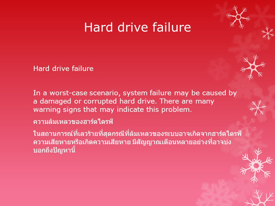 Hard drive failure In a worst-case scenario, system failure may be caused by a damaged or corrupted hard drive. There are many warning signs that may