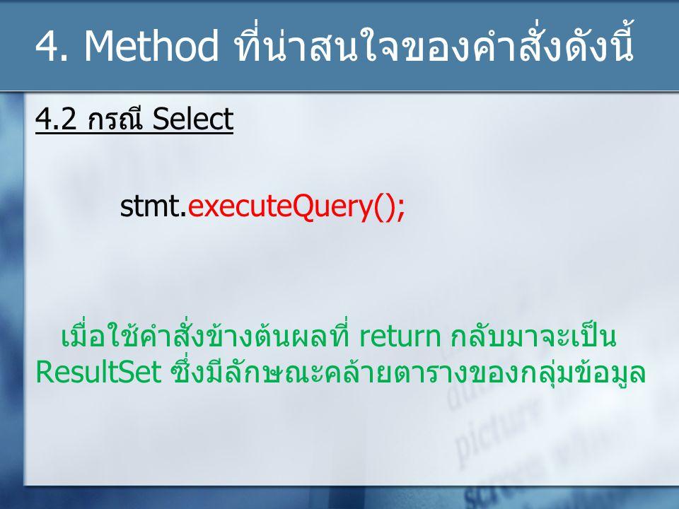 4. Method ที่น่าสนใจของคำสั่งดังนี้ 4.2 กรณี Select stmt.executeQuery(); เมื่อใช้คำสั่งข้างต้นผลที่ return กลับมาจะเป็น ResultSet ซึ่งมีลักษณะคล้ายตาร