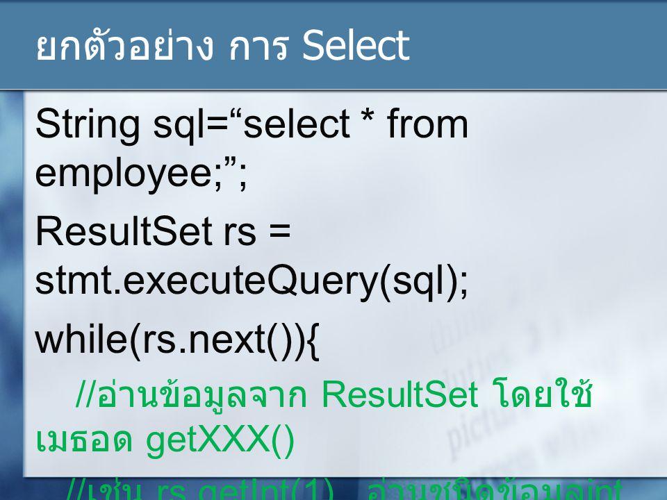ยกตัวอย่าง การ Select String sql= select * from employee; ; ResultSet rs = stmt.executeQuery(sql); while(rs.next()){ // อ่านข้อมูลจาก ResultSet โดยใช้ เมธอด getXXX() // เช่น rs.getInt(1) อ่านชนิดข้อมูล int จากคอมลัมน์แรก // rs.getString( name ); อ่านชนิด String จาคอลัมธ์ชื่อ name }