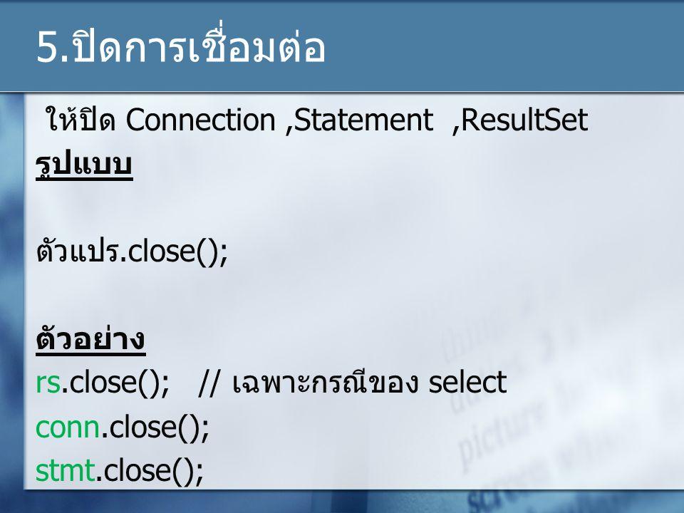 5.ปิดการเชื่อมต่อ ให้ปิด Connection,Statement,ResultSet รูปแบบ ตัวแปร.close(); ตัวอย่าง rs.close(); // เฉพาะกรณีของ select conn.close(); stmt.close();
