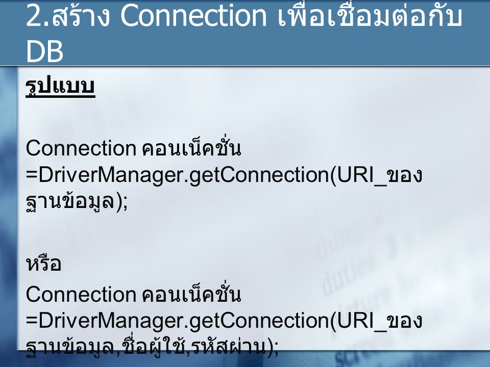 2.สร้าง Connection เพื่อเชื่อมต่อกับ DB รูปแบบ Connection คอนเน็คชั่น =DriverManager.getConnection(URI_ ของ ฐานข้อมูล ); หรือ Connection คอนเน็คชั่น =DriverManager.getConnection(URI_ ของ ฐานข้อมูล, ชื่อผู้ใช้, รหัสผ่าน );