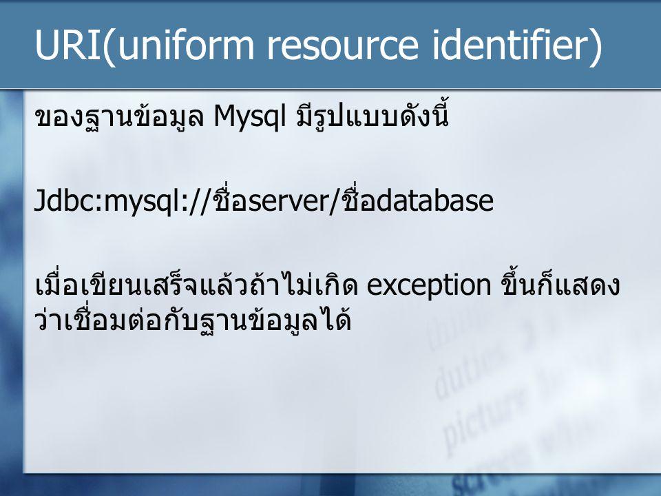 URI(uniform resource identifier) ของฐานข้อมูล Mysql มีรูปแบบดังนี้ Jdbc:mysql://ชื่อserver/ชื่อdatabase เมื่อเขียนเสร็จแล้วถ้าไม่เกิด exception ขึ้นก็แสดง ว่าเชื่อมต่อกับฐานข้อมูลได้