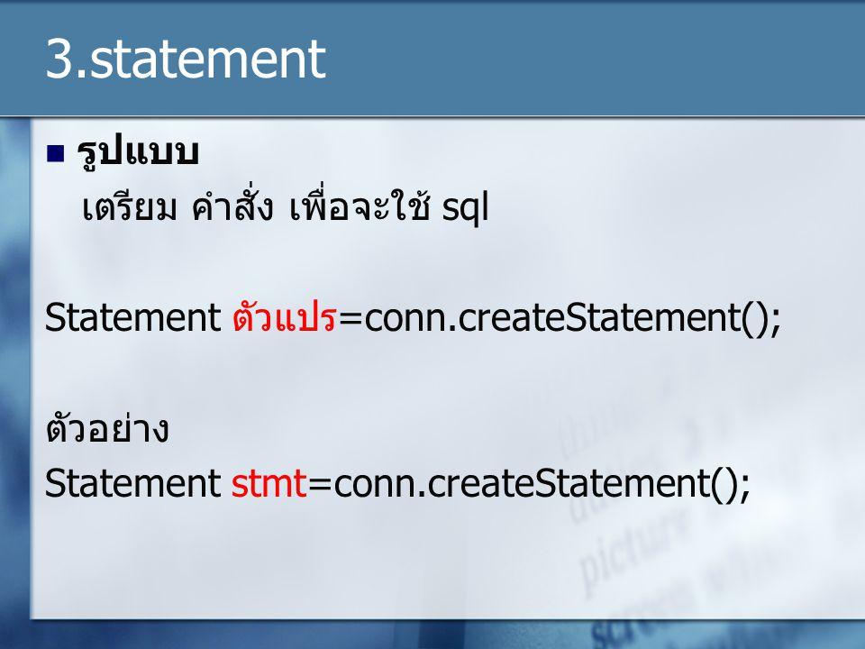 3.statement รูปแบบ เตรียม คำสั่ง เพื่อจะใช้ sql Statement ตัวแปร=conn.createStatement(); ตัวอย่าง Statement stmt=conn.createStatement();