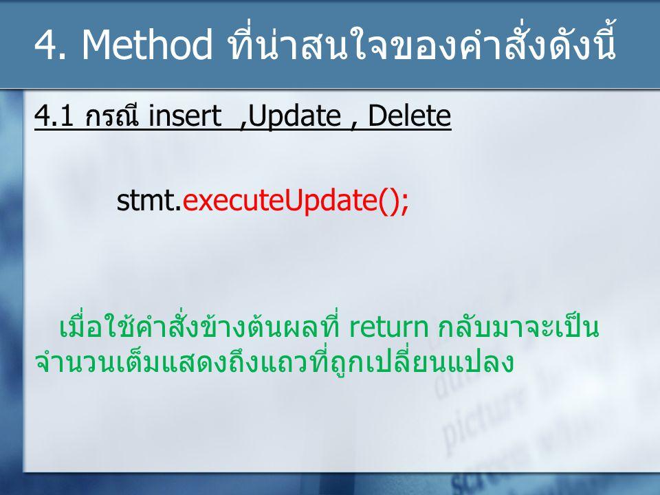 4. Method ที่น่าสนใจของคำสั่งดังนี้ 4.1 กรณี insert,Update, Delete stmt.executeUpdate(); เมื่อใช้คำสั่งข้างต้นผลที่ return กลับมาจะเป็น จำนวนเต็มแสดงถ