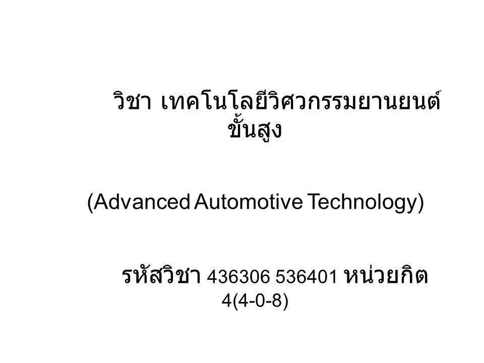 วิชา เทคโนโลยีวิศวกรรมยานยนต์ ขั้นสูง (Advanced Automotive Technology) รหัสวิชา 436306 536401 หน่วยกิต 4(4-0-8)