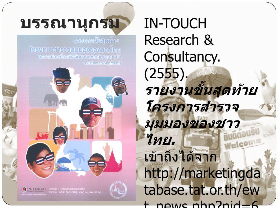 บรรณานุกรม IN-TOUCH Research & Consultancy. (2555). รายงานขั้นสุดท้าย โครงการสำรวจ มุมมองของชาว ไทย. เข้าถึงได้จาก http://marketingda tabase.tat.or.th