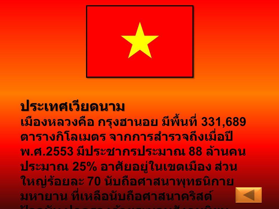 ประเทศเวียดนาม เมืองหลวงคือ กรุงฮานอย มีพื้นที่ 331,689 ตารางกิโลเมตร จากการสำรวจถึงเมื่อปี พ. ศ.2553 มีประชากรประมาณ 88 ล้านคน ประมาณ 25% อาศัยอยู่ใน
