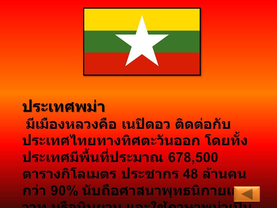 ประเทศพม่า มีเมืองหลวงคือ เนปิดอว ติดต่อกับ ประเทศไทยทางทิศตะวันออก โดยทั้ง ประเทศมีพื้นที่ประมาณ 678,500 ตารางกิโลเมตร ประชากร 48 ล้านคน กว่า 90% นับ