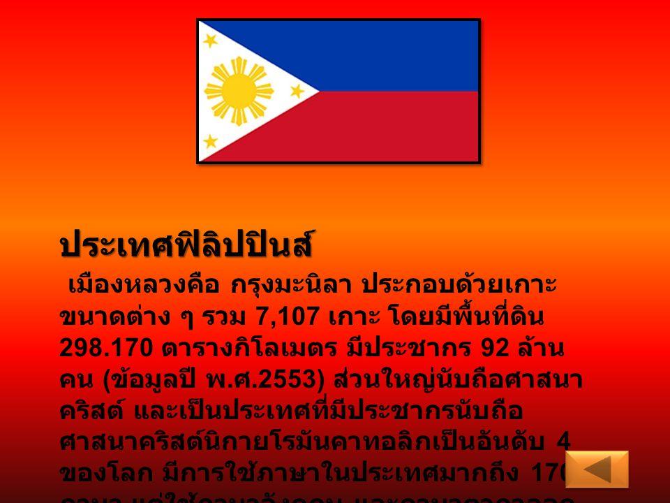 ประเทศฟิลิปปินส์ เมืองหลวงคือ กรุงมะนิลา ประกอบด้วยเกาะ ขนาดต่าง ๆ รวม 7,107 เกาะ โดยมีพื้นที่ดิน 298.170 ตารางกิโลเมตร มีประชากร 92 ล้าน คน ( ข้อมูลป