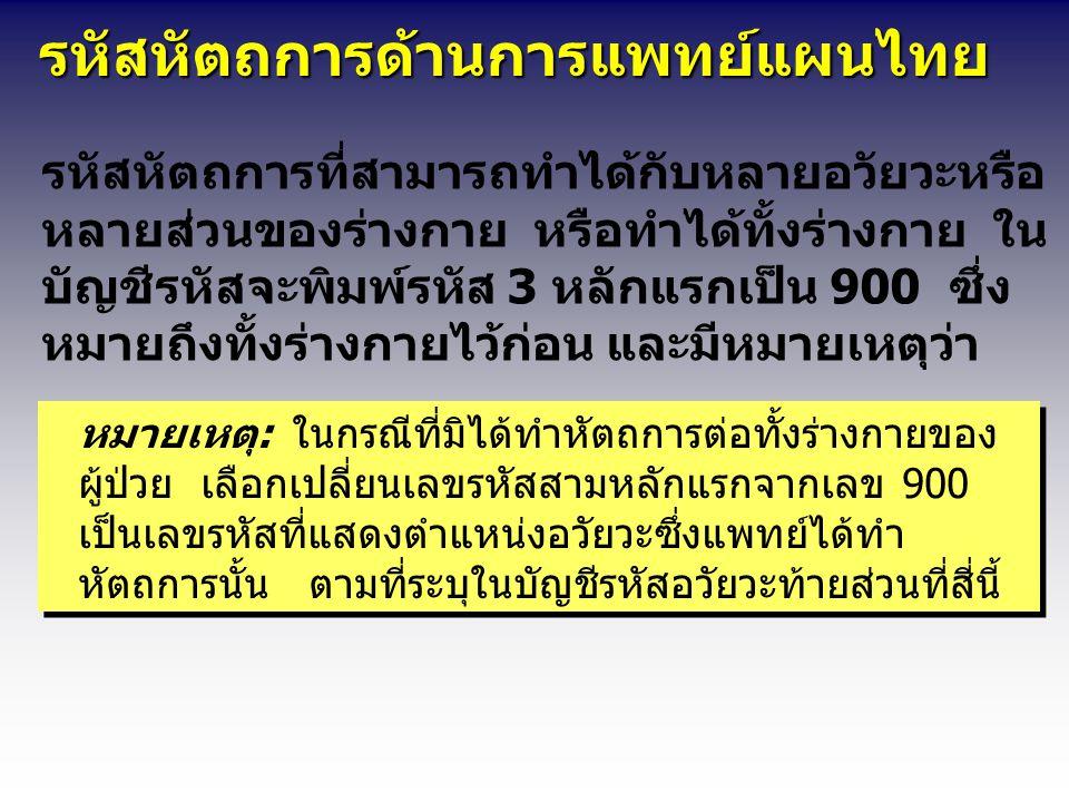 รหัสหัตถการด้านการแพทย์แผนไทย รหัสหัตถการด้านการแพทย์แผนไทย รหัสหัตถการที่สามารถทำได้กับหลายอวัยวะหรือ หลายส่วนของร่างกาย หรือทำได้ทั้งร่างกาย ใน บัญชีรหัสจะพิมพ์รหัส 3 หลักแรกเป็น 900 ซึ่ง หมายถึงทั้งร่างกายไว้ก่อน และมีหมายเหตุว่า หมายเหตุ:ในกรณีที่มิได้ทำหัตถการต่อทั้งร่างกายของ ผู้ป่วย เลือกเปลี่ยนเลขรหัสสามหลักแรกจากเลข 900 เป็นเลขรหัสที่แสดงตำแหน่งอวัยวะซึ่งแพทย์ได้ทำ หัตถการนั้น ตามที่ระบุในบัญชีรหัสอวัยวะท้ายส่วนที่สี่นี้