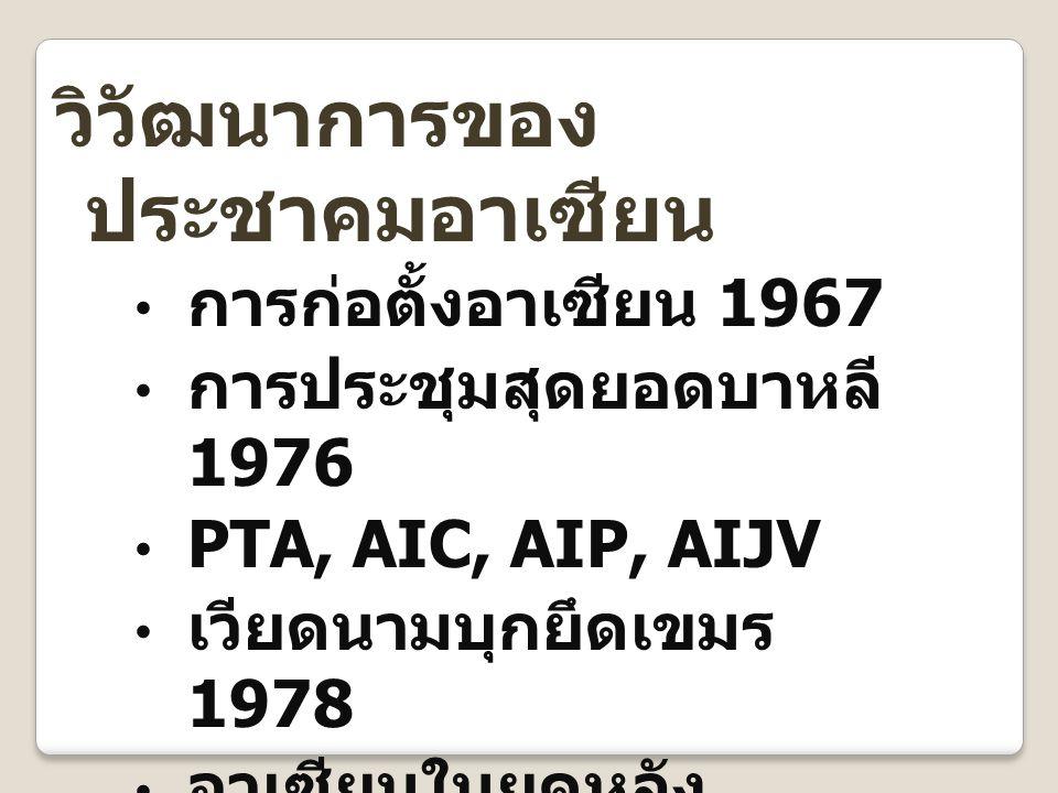 วิวัฒนาการของ ประชาคมอาเซียน การก่อตั้งอาเซียน 1967 การประชุมสุดยอดบาหลี 1976 PTA, AIC, AIP, AIJV เวียดนามบุกยึดเขมร 1978 อาเซียนในยุคหลัง สงครามเย็น