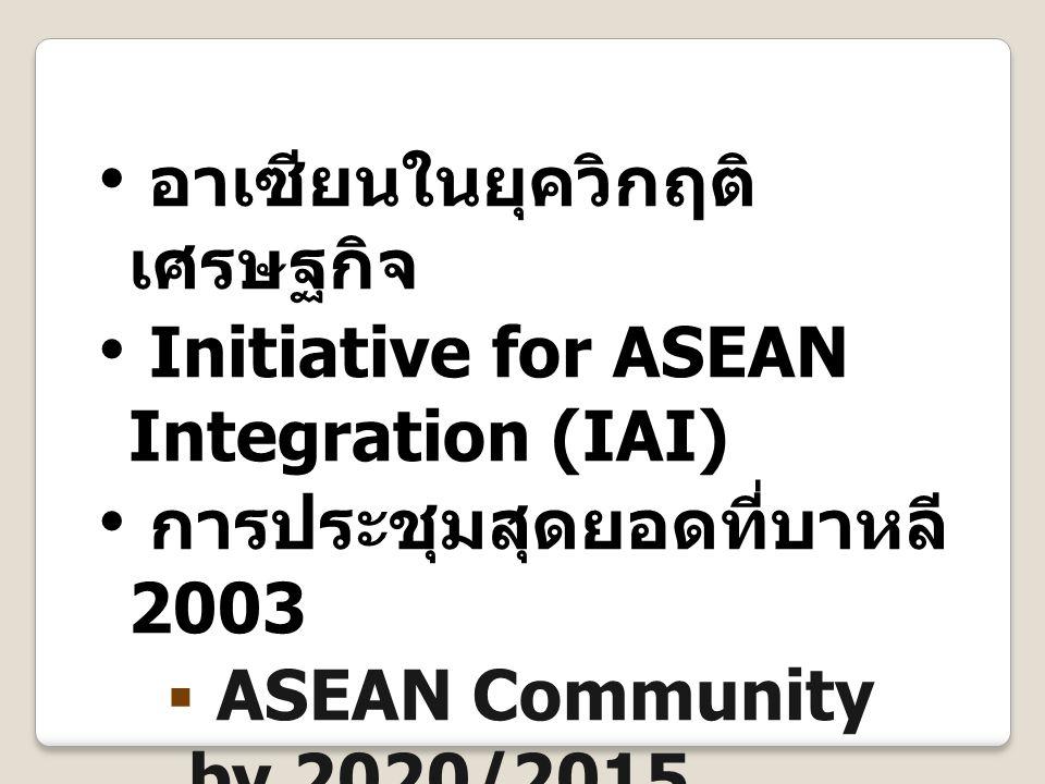 อาเซียนในยุควิกฤติ เศรษฐกิจ Initiative for ASEAN Integration (IAI) การประชุมสุดยอดที่บาหลี 2003  ASEAN Community by 2020/2015