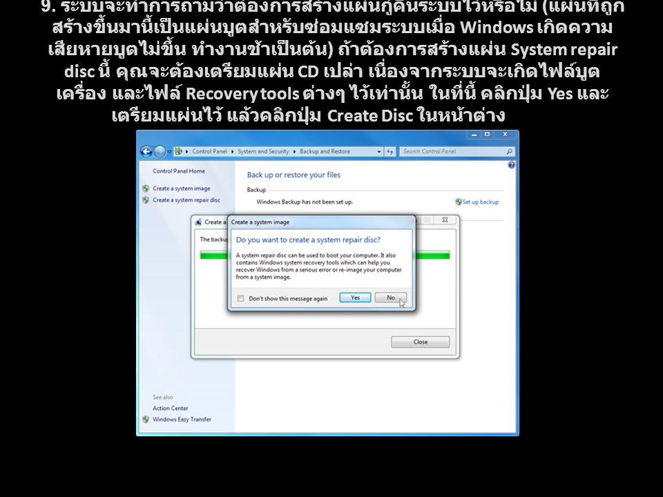 9. ระบบจะทำการถามว่าต้องการสร้างแผ่นกู้คืนระบบไว้หรือไม่ ( แผ่นที่ถูก สร้างขึ้นมานี้เป็นแผ่นบูตสำหรับซ่อมแซมระบบเมื่อ Windows เกิดความ เสียหายบูตไม่ขึ