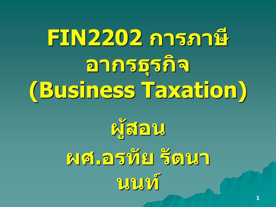 1 FIN2202 การภาษี อากรธุรกิจ (Business Taxation) ผู้สอน ผศ. อรทัย รัตนา นนท์
