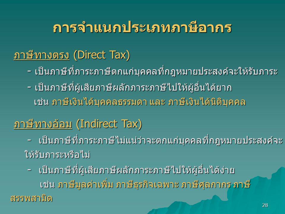 28 การจำแนกประเภทภาษีอากร ภาษีทางตรง (Direct Tax) ภาษีทางตรง (Direct Tax) - เป็นภาษีที่ภาระภาษีตกแก่บุคคลที่กฎหมายประสงค์จะให้รับภาระ - เป็นภาษีที่ภาระภาษีตกแก่บุคคลที่กฎหมายประสงค์จะให้รับภาระ - เป็นภาษีที่ผู้เสียภาษีผลักภาระภาษีไปให้ผู้อื่นได้ยาก - เป็นภาษีที่ผู้เสียภาษีผลักภาระภาษีไปให้ผู้อื่นได้ยาก เช่น ภาษีเงินได้บุคคลธรรมดา และ ภาษีเงินได้นิติบุคคล เช่น ภาษีเงินได้บุคคลธรรมดา และ ภาษีเงินได้นิติบุคคล ภาษีทางอ้อม (Indirect Tax) ภาษีทางอ้อม (Indirect Tax) - เป็นภาษีที่ภาระภาษีไม่แน่ว่าจะตกแก่บุคคลที่กฎหมายประสงค์จะ ให้รับภาระหรือไม่ - เป็นภาษีที่ภาระภาษีไม่แน่ว่าจะตกแก่บุคคลที่กฎหมายประสงค์จะ ให้รับภาระหรือไม่ - เป็นภาษีที่ผู้เสียภาษีผลักภาระภาษีไปให้ผู้อื่นได้ง่าย - เป็นภาษีที่ผู้เสียภาษีผลักภาระภาษีไปให้ผู้อื่นได้ง่าย เช่น ภาษีมูลค่าเพิ่ม ภาษีธุรกิจเฉพาะ ภาษีศุลกากร ภาษี สรรพสามิต เช่น ภาษีมูลค่าเพิ่ม ภาษีธุรกิจเฉพาะ ภาษีศุลกากร ภาษี สรรพสามิต