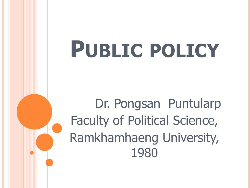 P UBLIC POLICY Public policy is a policy or an activity that state initiates, formulates and implements for public interests.
