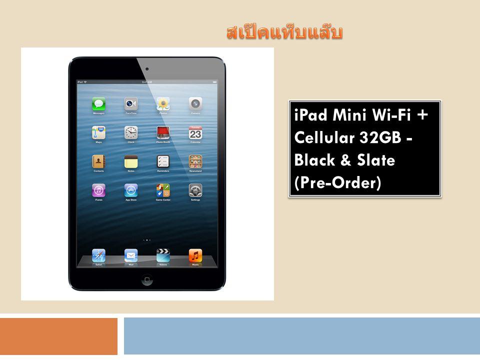 รายละเอียด iPad Mini Wi-Fi + Cellular 32GB - Black & Slate (Pre-Order) อีกหนึ่งผลิตภัณฑ์ใหม่จาก Apple ที่ ได้รับการต่อยอดมาจาก iPad นั่นก็คือ iPad Mini ที่มีการย่อส่วนขนาดหน้าจอ จาก 9.7 นิ้ว ลงเหลือ 7.9 นิ้ว ให้ตอบ โจทย์ในเรื่องของขนาดที่เล็กลง บางลง และเบาลง พกพาง่ายขึ้น แต่ก็ยังคงไว้ ในเรื่องของประสิทธิภาพการใช้งานที่ ครบครันไม่แพ้รุ่นพี่ด้วยความละเอียด หน้าจอ และสเปคภายในที่เรียกได้ว่า ยก iPad 2 มาอัพเกรดใส่ไว้กันเลย ทีเดียว