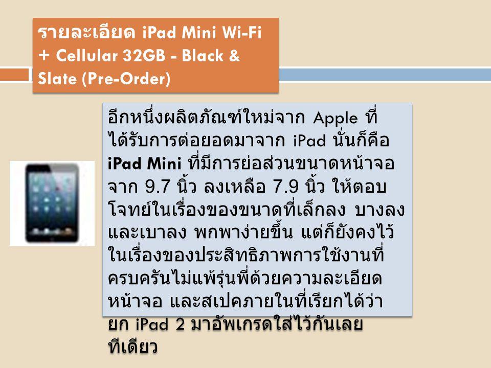 คุณสมบัติ เด่น ยังคงความเป็น iPad ไว้เต็มเปี่ยม โดย iPad mini จะเป็นแท็บเล็ตหน้าจอแบบ IPS ขนาด 7.9 นิ้ว มีความละเอียด 1024 x 768 พิกเซล โดยมีค่าความหนาแน่นของ พิกเซลอยู่ที่ 163PPI ภายในใช้ชิป ประมวลผล Apple รุ่น A5 Dual Core ความเร็ว 1 GHz พร้อมการ์ดจอ PowerVR SGX543MP2 และแรมขนาด 512 MB โดย มีความจุให้เลือกทั้ง 16 GB, 32 GB และ 64 GB พร้อมเทคโนโลยี Cellular ( ใส่ซิม 3G ได้ แต่โทรออกไม่ได้ ) และ Wifi 802.11a/b/g/n ให้คุณไม่พลาดกับทุกการ อัพเดท