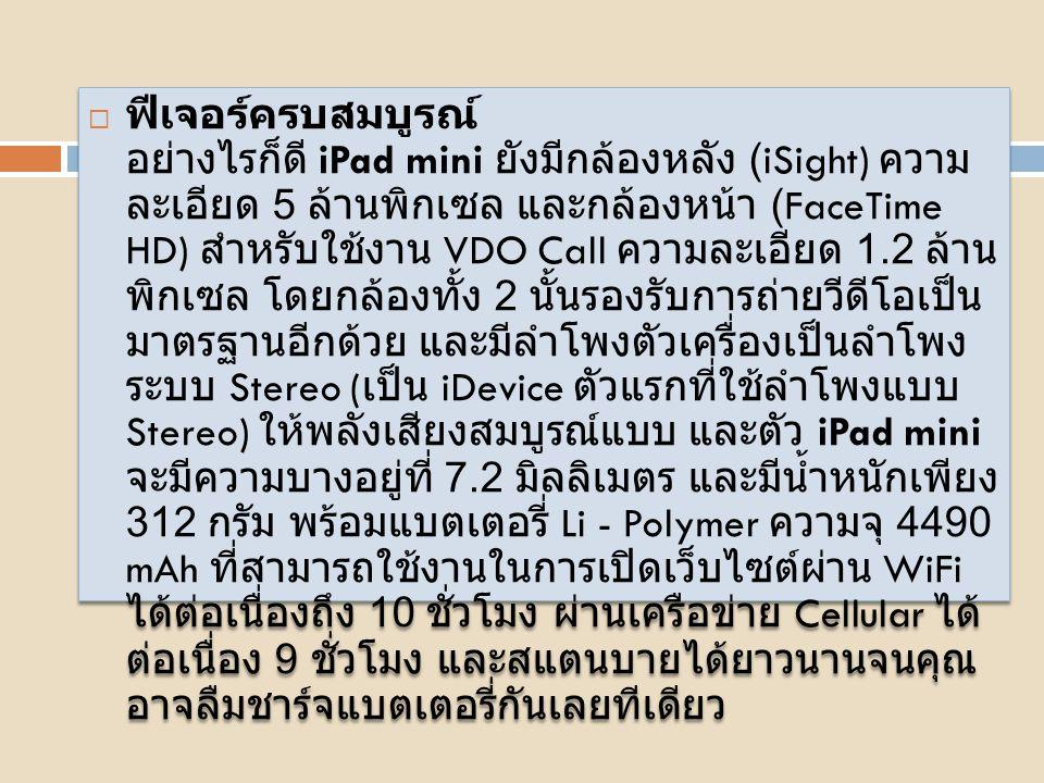  ข้อมูลจำเพาะ ชิปประมวลผล Apple A5 ความเร็ว 1 GHz การ์ดจอ PowerVR SGX543MP2 แรมความจุ 512 MB รอมความจุ 16 GB, 32 GB และ 64 GB หน้าจอ IPS ขนาด 7.9 นิ้ว ความละเอียด 1024 x 768 พิกเซล 163PPI กล้องหลัง (iSight) ความละเอียด 5 MP กล้องหน้า (FaceTime HD) ความละเอียด 1.2 MP ลำโพงตัวเครื่องแบบ Stereo (iDevice รุ่นแรกที่ใช้ลำโพงแบบ Stereo) แบตเตอรี่ Li - Polymer ความจุ 4490 mAh เปิดเว็บผ่าน WiFi ได้ 10 ชั่วโมง Cellular ได้ต่อเนื่อง 9 ชั่วโมง พอร์ตเชื่อมต่อใหม่แบบ Lightning ขนาด 200 x 134.7 x 7.2 มิลลิเมตร น้ำหนัก 312 กรัม รับประกันสินค้า 1 ปี