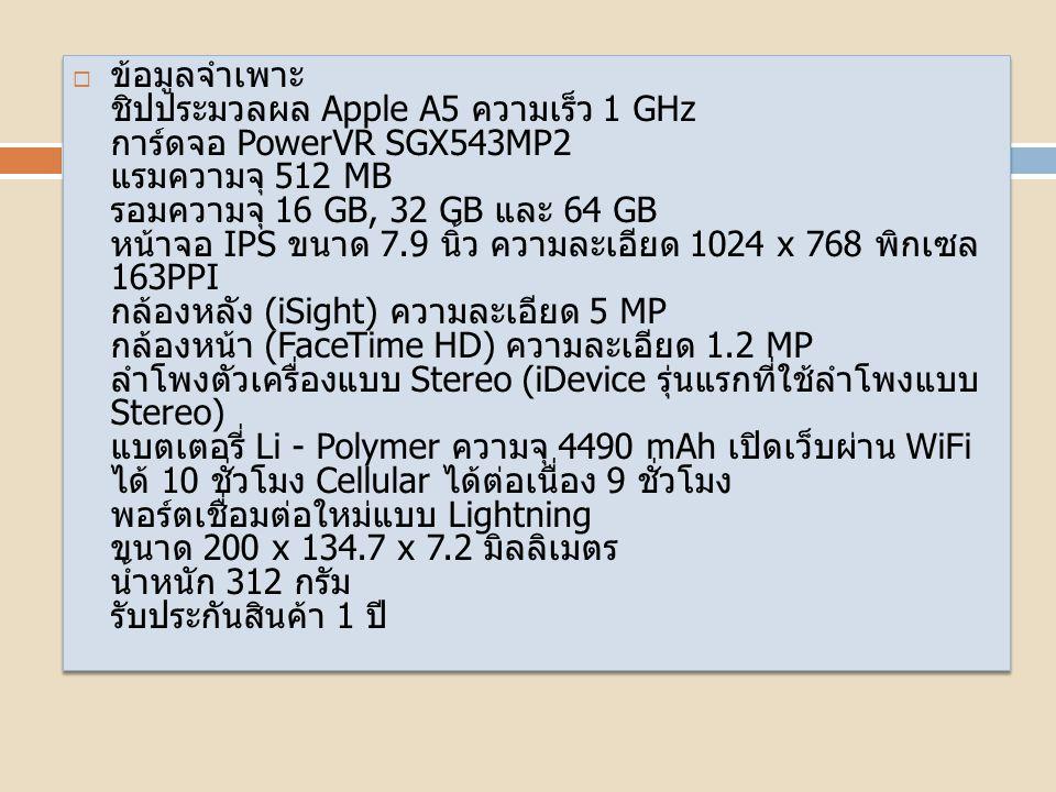  ข้อมูลจำเพาะของ iPad Mini Wi-Fi + Cellular 32GB - Black & Slate (Pre-Order)  SKUAP067EL82XKFANTH-86459ModeliPad MiniSize200 x 134.7 x 7.2 mm.Weight (kg)312 g.ColorBlack & SlateDisplay Size (in)7.9Capacity (GB)32CPU Speed (GHz)1.00Processor TypeApple A5Megapixels5.0Operating SystemiOSProduct warranty1 YearBatteriesLi-Po 4490 mAh  ข้อมูลจำเพาะของ iPad Mini Wi-Fi + Cellular 32GB - Black & Slate (Pre-Order)  SKUAP067EL82XKFANTH-86459ModeliPad MiniSize200 x 134.7 x 7.2 mm.Weight (kg)312 g.ColorBlack & SlateDisplay Size (in)7.9Capacity (GB)32CPU Speed (GHz)1.00Processor TypeApple A5Megapixels5.0Operating SystemiOSProduct warranty1 YearBatteriesLi-Po 4490 mAh