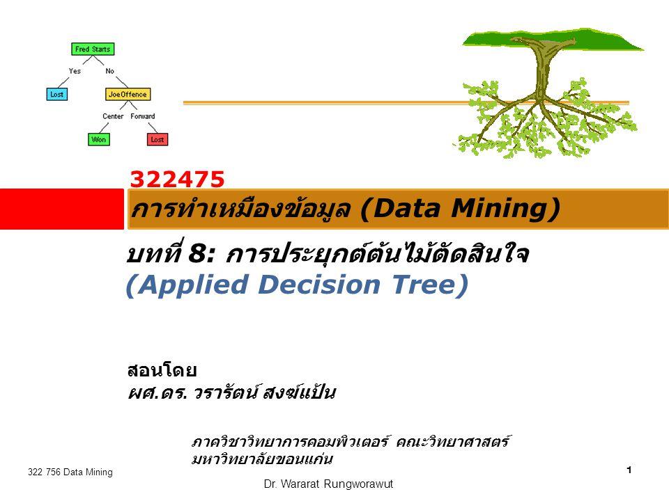 1 322 756 Data Mining Dr. Wararat Rungworawut 322475 การทำเหมืองข้อมูล (Data Mining) สอนโดย ผศ. ดร. วรารัตน์ สงฆ์แป้น ภาควิชาวิทยาการคอมพิวเตอร์ คณะวิ