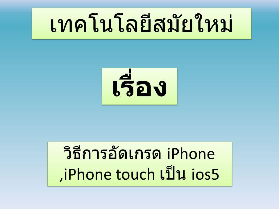 เทคโนโลยีสมัยใหม่ วิธีการอัดเกรด iPhone,iPhone touch เป็น ios5 เรื่อง