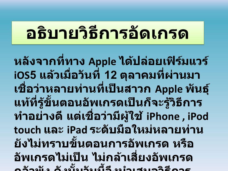 หลังจากที่ทาง Apple ได้ปล่อยเฟิร์มแวร์ iOS5 แล้วเมื่อวันที่ 12 ตุลาคมที่ผ่านมา เชื่อว่าหลายท่านที่เป็นสาวก Apple พันธุ์ แท้ที่รู้ขั้นตอนอัพเกรดเป็นก็จะรู้วิธีการ ทำอย่างดี แต่เชื่อว่ามีผู้ใช้ iPhone, iPod touch และ iPad ระดับมือใหม่หลายท่าน ยังไม่ทราบขั้นตอนการอัพเกรด หรือ อัพเกรดไม่เป็น ไม่กล้าเสี่ยงอัพเกรด กลัวพัง ดังนั้นวันนี้จึงนำเสนอวิธีการ อัพเกรดเป็น iOS5 กันแบบละเอียดทีละ ขั้นตอนเลยทีเดีย อธิบายวิธีการอัดเกรด
