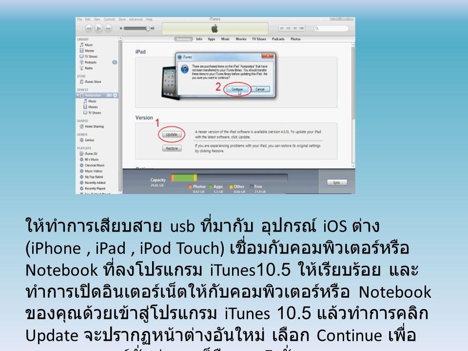ให้ทำการเสียบสาย usb ที่มากับ อุปกรณ์ iOS ต่าง (iPhone, iPad, iPod Touch) เชื่อมกับคอมพิวเตอร์หรือ Notebook ที่ลงโปรแกรม iTunes10.5 ให้เรียบร้อย และ ทำการเปิดอินเตอร์เน็ตให้กับคอมพิวเตอร์หรือ Notebook ของคุณด้วยเข้าสู่โปรแกรม iTunes 10.5 แล้วทำการคลิก Update จะปรากฏหน้าต่างอันใหม่ เลือก Continue เพื่อ ตรวจสอบเวอร์ชั่นล่าสุด ก็คือ iOS5 นั่นเอง