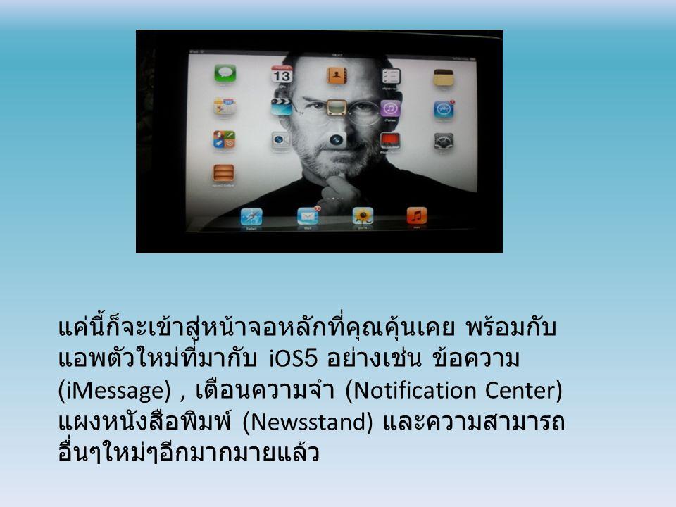 แค่นี้ก็จะเข้าสู่หน้าจอหลักที่คุณคุ้นเคย พร้อมกับ แอพตัวใหม่ที่มากับ iOS5 อย่างเช่น ข้อความ (iMessage), เตือนความจำ (Notification Center) แผงหนังสือพิมพ์ (Newsstand) และความสามารถ อื่นๆใหม่ๆอีกมากมายแล้ว