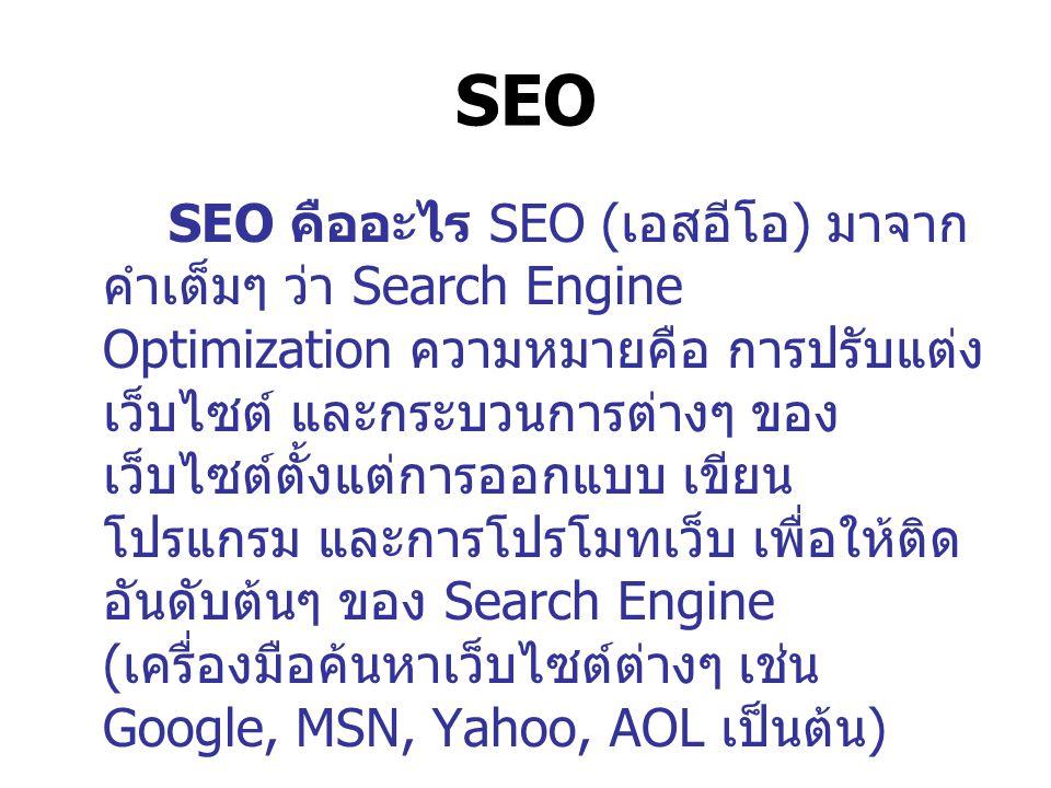 SEO SEO คืออะไร SEO ( เอสอีโอ ) มาจาก คำเต็มๆ ว่า Search Engine Optimization ความหมายคือ การปรับแต่ง เว็บไซต์ และกระบวนการต่างๆ ของ เว็บไซต์ตั้งแต่การออกแบบ เขียน โปรแกรม และการโปรโมทเว็บ เพื่อให้ติด อันดับต้นๆ ของ Search Engine ( เครื่องมือค้นหาเว็บไซต์ต่างๆ เช่น Google, MSN, Yahoo, AOL เป็นต้น )