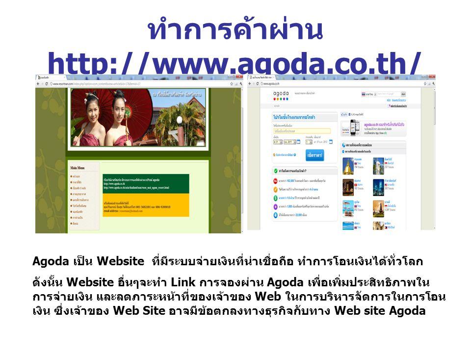 ทำการค้าผ่าน http://www.agoda.co.th/ Agoda เป็น Website ที่มีระบบจ่ายเงินที่น่าเชื่อถือ ทำการโอนเงินได้ทั่วโลก ดังนั้น Website อื่นๆจะทำ Link การจองผ่าน Agoda เพื่อเพิ่มประสิทธิภาพใน การจ่ายเงิน และลดภาระหน้าที่ของเจ้าของ Web ในการบริหารจัดการในการโอน เงิน ซึ่งเจ้าของ Web Site อาจมีข้อตกลงทางธุรกิจกับทาง Web site Agoda