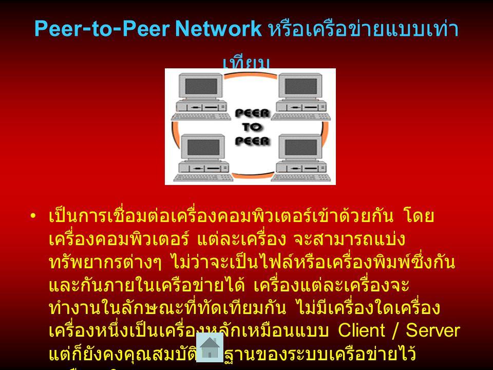 Peer-to-Peer Network หรือเครือข่ายแบบเท่า เทียม เป็นการเชื่อมต่อเครื่องคอมพิวเตอร์เข้าด้วยกัน โดย เครื่องคอมพิวเตอร์ แต่ละเครื่อง จะสามารถแบ่ง ทรัพยากรต่างๆ ไม่ว่าจะเป็นไฟล์หรือเครื่องพิมพ์ซึ่งกัน และกันภายในเครือข่ายได้ เครื่องแต่ละเครื่องจะ ทำงานในลักษณะที่ทัดเทียมกัน ไม่มีเครื่องใดเครื่อง เครื่องหนึ่งเป็นเครื่องหลักเหมือนแบบ Client / Server แต่ก็ยังคงคุณสมบัติพื้นฐานของระบบเครือข่ายไว้ เหมือนเดิม