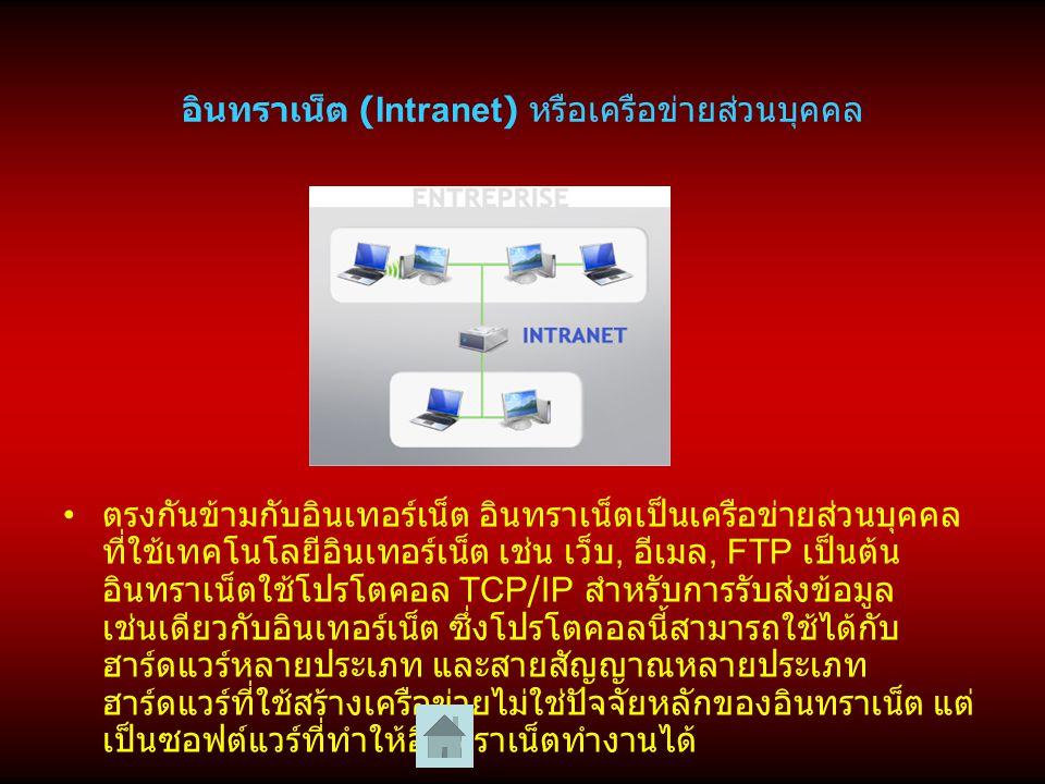 อินทราเน็ต (Intranet) หรือเครือข่ายส่วนบุคคล ตรงกันข้ามกับอินเทอร์เน็ต อินทราเน็ตเป็นเครือข่ายส่วนบุคคล ที่ใช้เทคโนโลยีอินเทอร์เน็ต เช่น เว็บ, อีเมล, FTP เป็นต้น อินทราเน็ตใช้โปรโตคอล TCP/IP สำหรับการรับส่งข้อมูล เช่นเดียวกับอินเทอร์เน็ต ซึ่งโปรโตคอลนี้สามารถใช้ได้กับ ฮาร์ดแวร์หลายประเภท และสายสัญญาณหลายประเภท ฮาร์ดแวร์ที่ใช้สร้างเครือข่ายไม่ใช่ปัจจัยหลักของอินทราเน็ต แต่ เป็นซอฟต์แวร์ที่ทำให้อินทราเน็ตทำงานได้