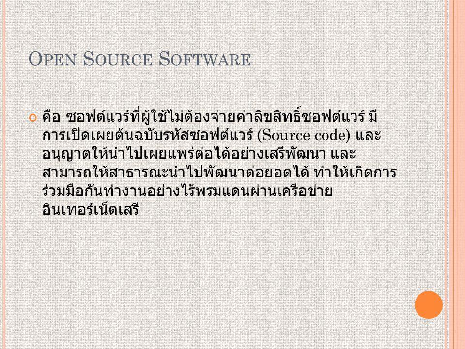 O PEN S OURCE S OFTWARE คือ ซอฟต์แวร์ที่ผู้ใช้ไม่ต้องจ่ายค่าลิขสิทธิ์ซอฟต์แวร์ มี การเปิดเผยต้นฉบับรหัสซอฟต์แวร์ (Source code) และ อนุญาตให้นำไปเผยแพร่ต่อได้อย่างเสรีพัฒนา และ สามารถให้สาธารณะนำไปพัฒนาต่อยอดได้ ทำให้เกิดการ ร่วมมือกันทำงานอย่างไร้พรมแดนผ่านเครือข่าย อินเทอร์เน็ตเสรี