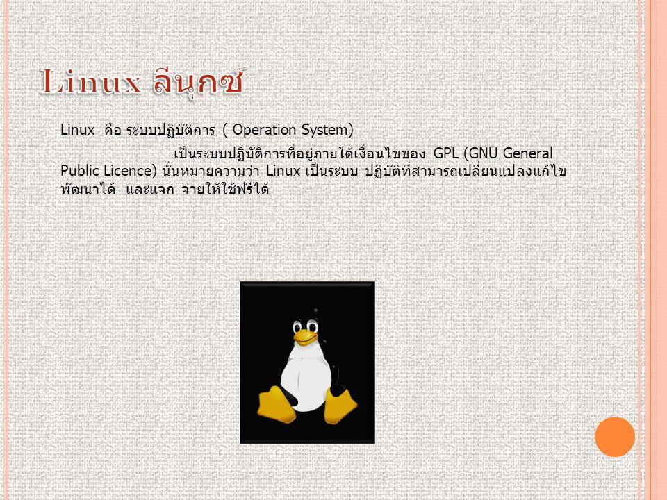 Linux คือ ระบบปฏิบัติการ ( Operation System) เป็นระบบปฏิบัติการที่อยู่ภายใต้เงื่อนไขของ GPL (GNU General Public Licence) นั่นหมายความว่า Linux เป็นระบบ ปฏิบัติที่สามารถเปลี่ยนแปลงแก้ไข พัฒนาได้ และแจก จ่ายให้ใช้ฟรีได้