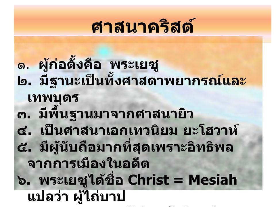 ศาสนาคริสต์ ๑. ผู้ก่อตั้งคือ พระเยซู ๒. มีฐานะเป็นทั้งศาสดาพยากรณ์และ เทพบุตร ๓. มีพื้นฐานมาจากศาสนายิว ๔. เป็นศาสนาเอกเทวนิยม ยะโฮวาห์ ๕. มีผู้นับถือ