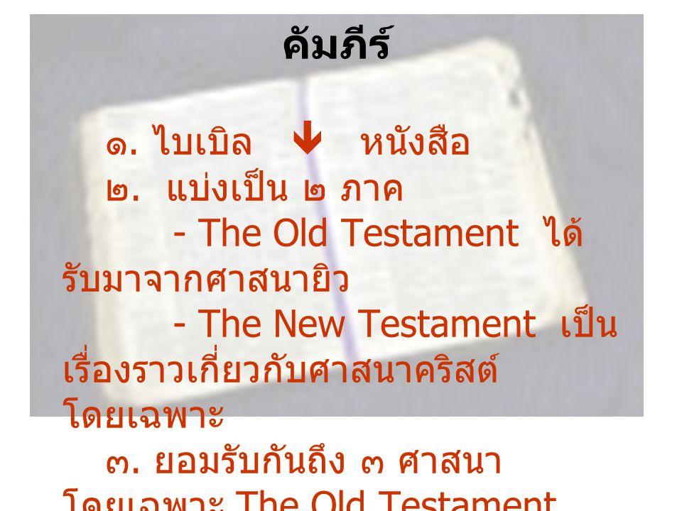คัมภีร์ ๑. ไบเบิล  หนังสือ ๒. แบ่งเป็น ๒ ภาค - The Old Testament ได้ รับมาจากศาสนายิว - The New Testament เป็น เรื่องราวเกี่ยวกับศาสนาคริสต์ โดยเฉพาะ