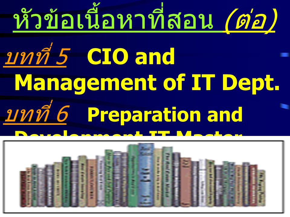 7 หัวข้อเนื้อหาที่สอน บทที่ 1 Roles of Information Technology บทที่ 2 Roles of Chief Information Officer (CIO) บทที่ 3 IT/CIO and Promotion of Enterprise Innovation บทที่ 4 IT Strategies