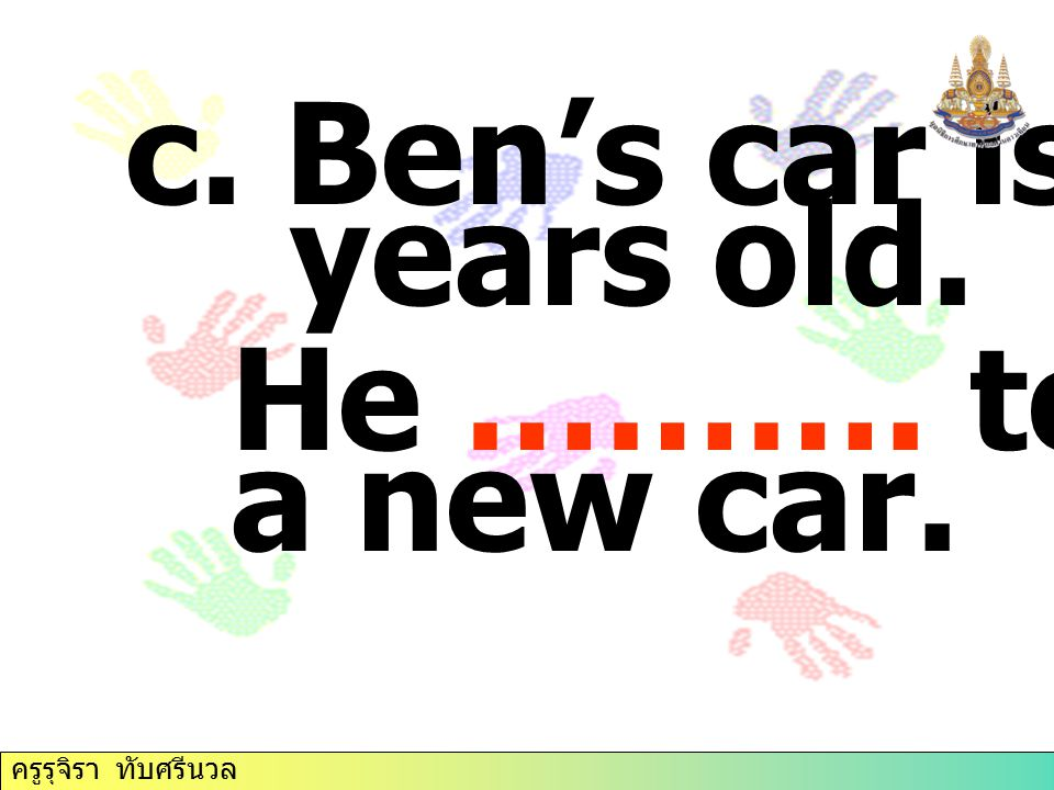 c. Ben's car is fifteen years old. He ………. to buy a new car. ครูรุจิรา ทับศรีนวล