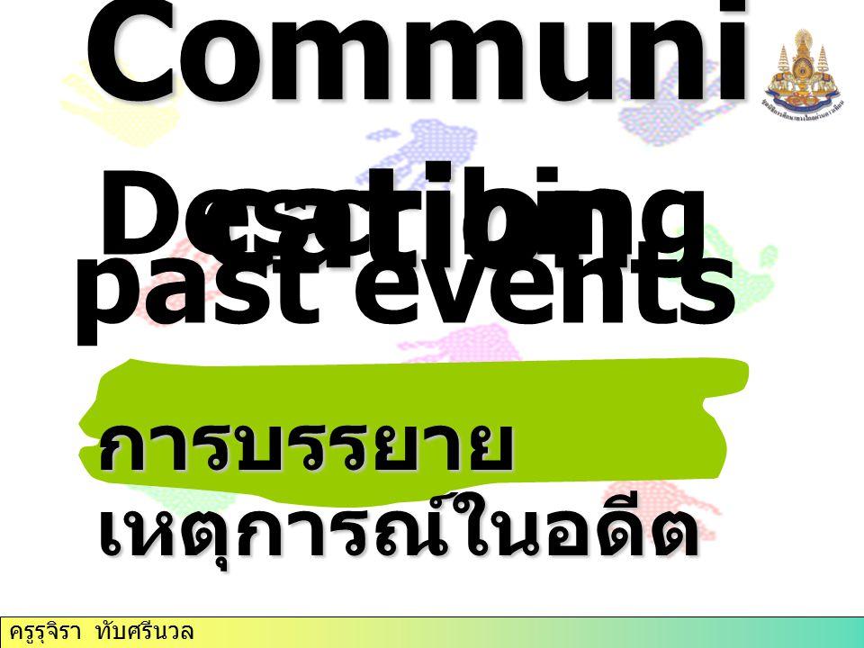 Communi cation Describing past events การบรรยาย เหตุการณ์ในอดีต ครูรุจิรา ทับศรีนวล