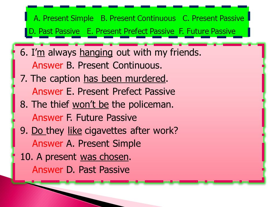 6. I'm always hanging out with my friends. Answer B. Present Continuous. 7. The caption has been murdered. Answer E. Present Prefect Passive 8. The th