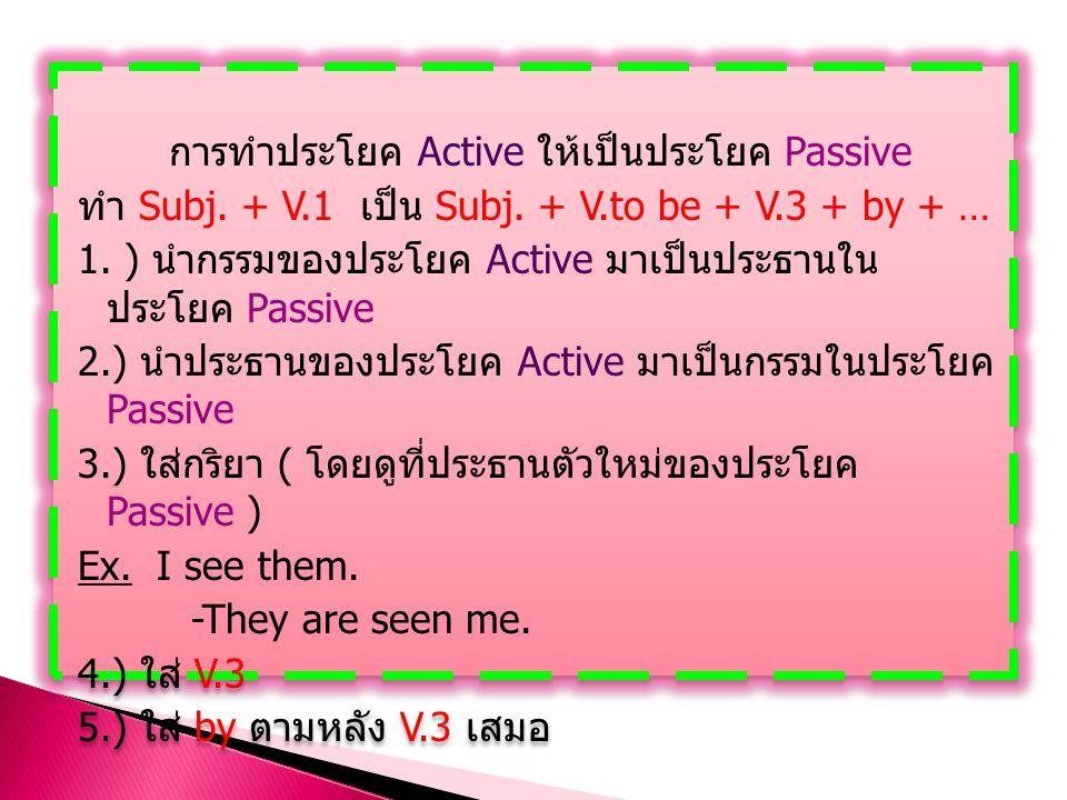 การทำประโยค Active ให้เป็นประโยค Passive ทำ Subj. + V.1 เป็น Subj. + V.to be + V.3 + by + … 1. ) นำกรรมของประโยค Active มาเป็นประธานใน ประโยค Passive
