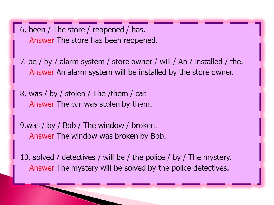 6. been / The store / reopened / has. Answer The store has been reopened. 7. be / by / alarm system / store owner / will / An / installed / the. Answe