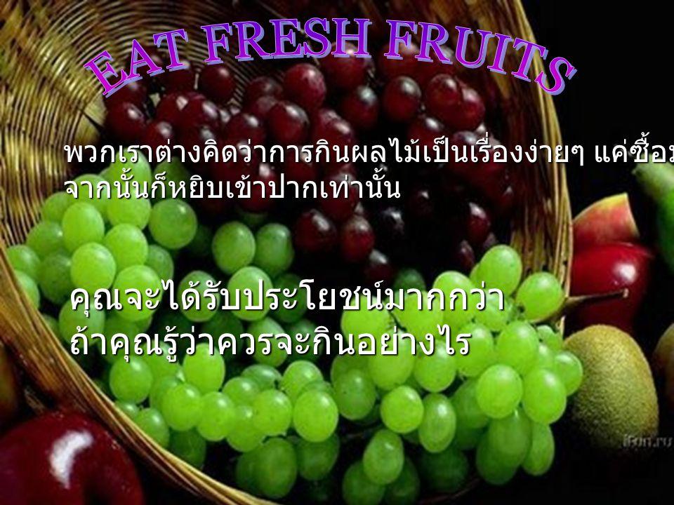 พวกเราต่างคิดว่าการกินผลไม้เป็นเรื่องง่ายๆ แค่ซื้อมา แล้วก็ปอก จากนั้นก็หยิบเข้าปากเท่านั้น คุณจะได้รับประโยชน์มากกว่าถ้าคุณรู้ว่าควรจะกินอย่างไร