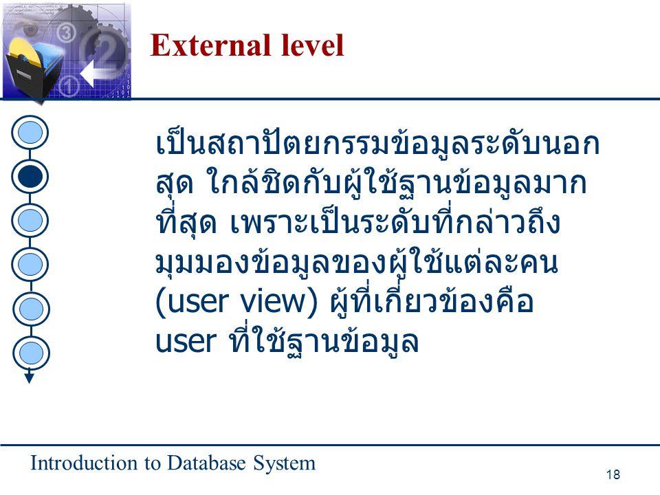 Introduction to Database System 18 External level เป็นสถาปัตยกรรมข้อมูลระดับนอก สุด ใกล้ชิดกับผู้ใช้ฐานข้อมูลมาก ที่สุด เพราะเป็นระดับที่กล่าวถึง มุมม